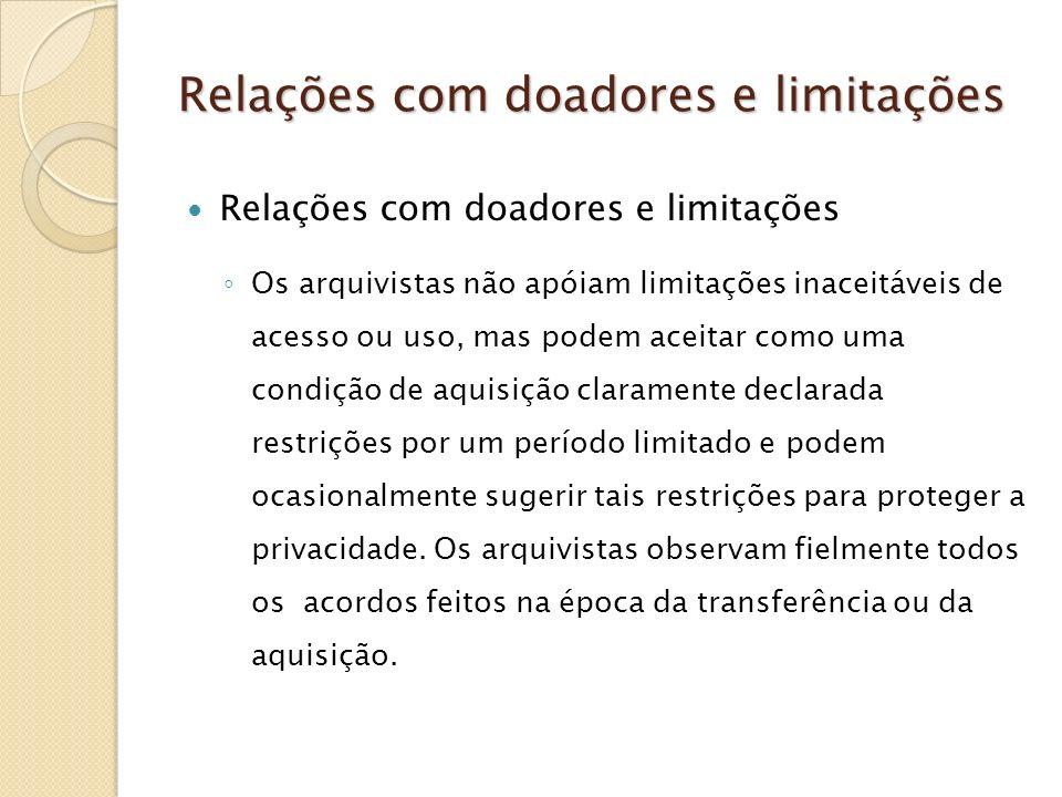 Relações com doadores e limitações Os arquivistas não apóiam limitações inaceitáveis de acesso ou uso, mas podem aceitar como uma condição de aquisiçã
