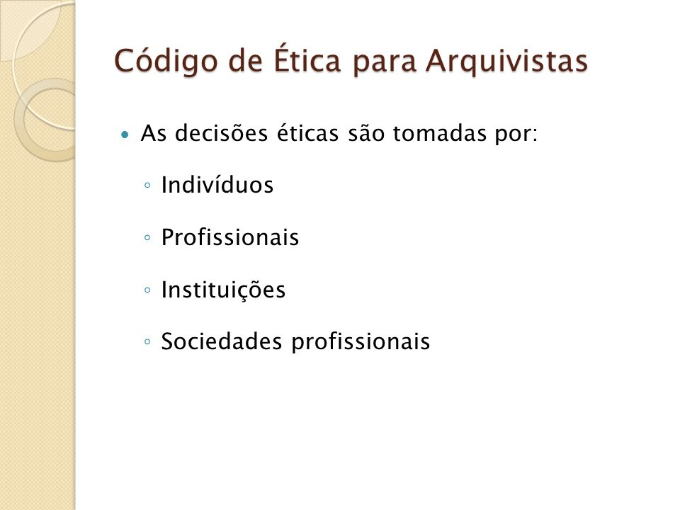 Código de Ética para Arquivistas As decisões éticas são tomadas por: Indivíduos Profissionais Instituições Sociedades profissionais