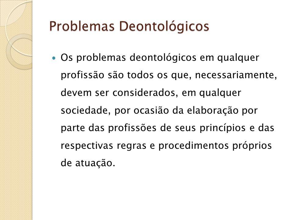 Problemas Deontológicos Os problemas deontológicos em qualquer profissão são todos os que, necessariamente, devem ser considerados, em qualquer socied