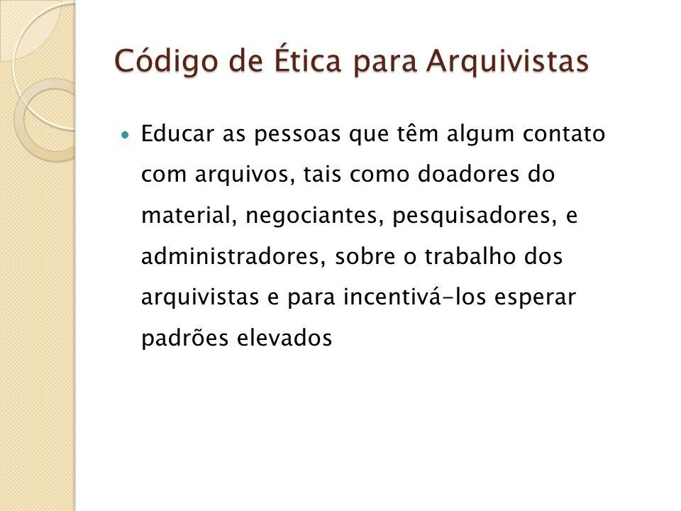 Código de Ética para Arquivistas Educar as pessoas que têm algum contato com arquivos, tais como doadores do material, negociantes, pesquisadores, e a