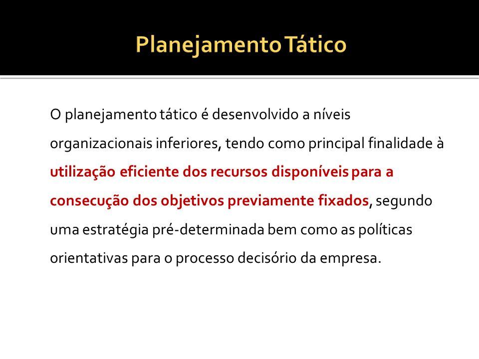 O planejamento tático é desenvolvido a níveis organizacionais inferiores, tendo como principal finalidade à utilização eficiente dos recursos disponív