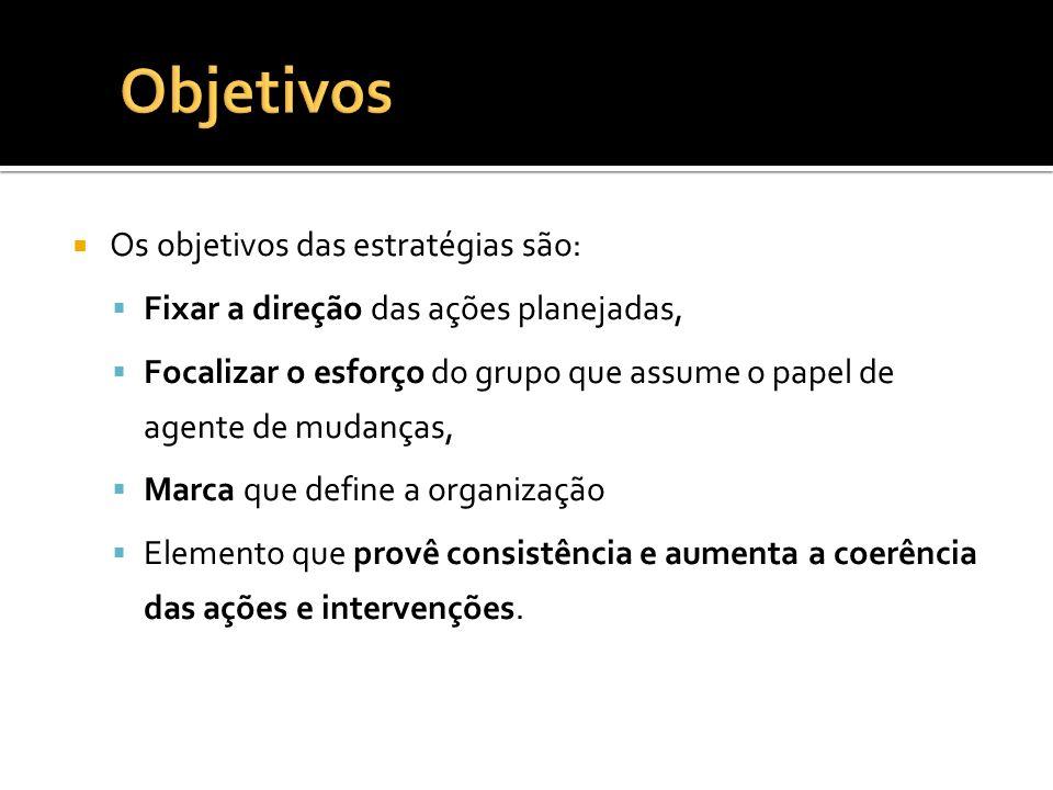 Os objetivos das estratégias são: Fixar a direção das ações planejadas, Focalizar o esforço do grupo que assume o papel de agente de mudanças, Marca q