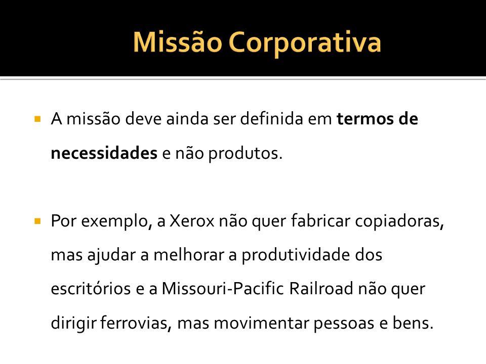 A missão deve ainda ser definida em termos de necessidades e não produtos. Por exemplo, a Xerox não quer fabricar copiadoras, mas ajudar a melhorar a