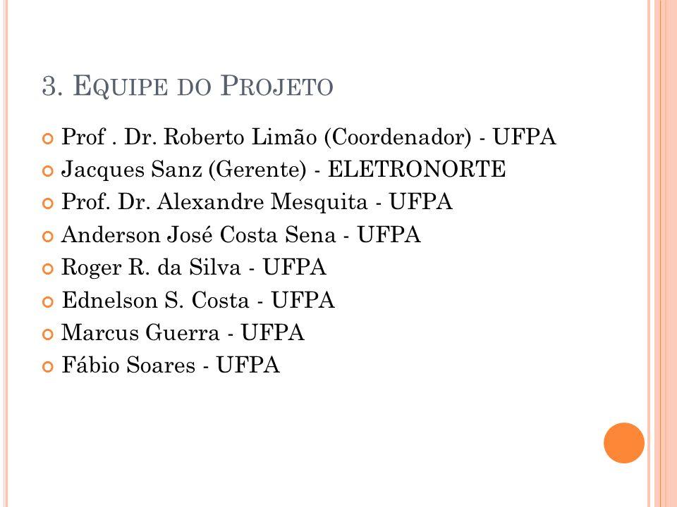 3. E QUIPE DO P ROJETO Prof. Dr. Roberto Limão (Coordenador) - UFPA Jacques Sanz (Gerente) - ELETRONORTE Prof. Dr. Alexandre Mesquita - UFPA Anderson