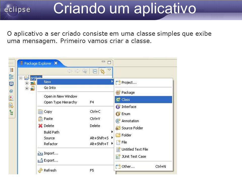 Criando um aplicativo O aplicativo a ser criado consiste em uma classe simples que exibe uma mensagem. Primeiro vamos criar a classe.