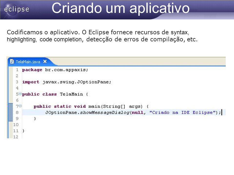 Criando um aplicativo Codificamos o aplicativo. O Eclipse fornece recursos de syntax, highlighting, code completion, detecção de erros de compilação,