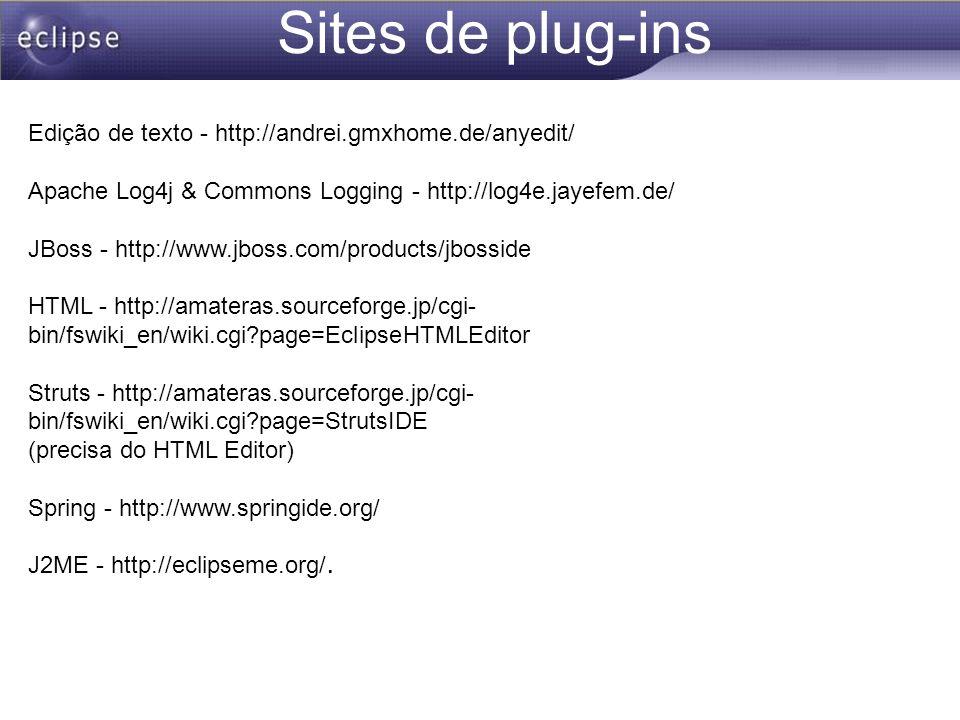 Sites de plug-ins Edição de texto - http://andrei.gmxhome.de/anyedit/ Apache Log4j & Commons Logging - http://log4e.jayefem.de/ JBoss - http://www.jbo