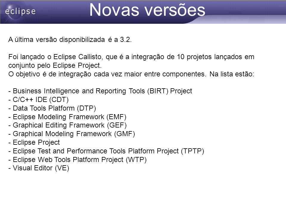 Novas versões A última versão disponibilizada é a 3.2. Foi lançado o Eclipse Callisto, que é a integração de 10 projetos lançados em conjunto pelo Ecl