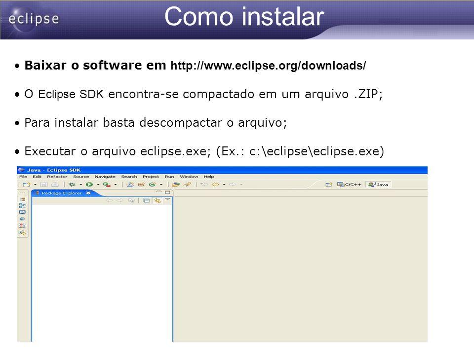 Como instalar Baixar o software em http://www.eclipse.org/downloads/ O Eclipse SDK encontra-se compactado em um arquivo.ZIP; Para instalar basta desco