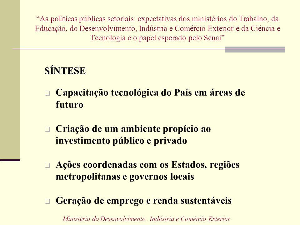 SENAI Identificar as possíveis intervenções do SENAI em auxílio as políticas públicas As políticas públicas setoriais: expectativas dos ministérios do Trabalho, da Educação, do Desenvolvimento, Indústria e Comércio Exterior e da Ciência e Tecnologia e o papel esperado pelo Senai Ministério do Desenvolvimento, Indústria e Comércio Exterior