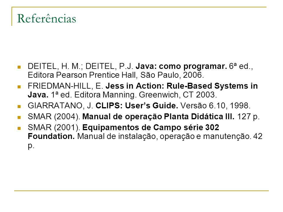 Referências DEITEL, H. M.; DEITEL, P.J. Java: como programar. 6ª ed., Editora Pearson Prentice Hall, São Paulo, 2006. FRIEDMAN-HILL, E. Jess in Action