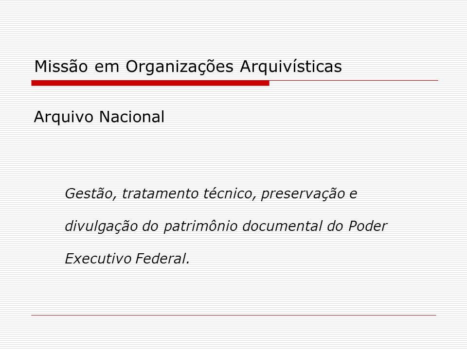 Missão em Organizações Arquivísticas Arquivo Nacional Gestão, tratamento técnico, preservação e divulgação do patrimônio documental do Poder Executivo