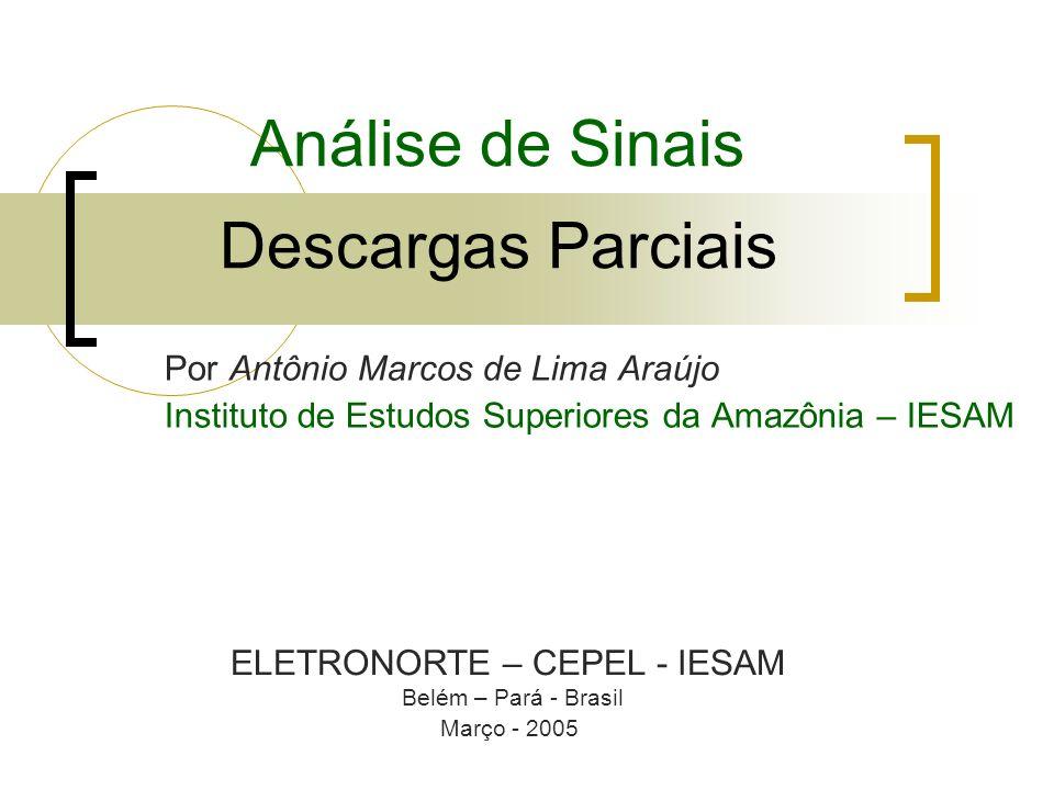 Análise de Sinais Descargas Parciais Por Antônio Marcos de Lima Araújo Instituto de Estudos Superiores da Amazônia – IESAM ELETRONORTE – CEPEL - IESAM