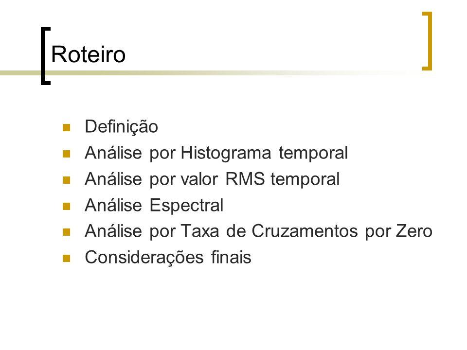 Roteiro Definição Análise por Histograma temporal Análise por valor RMS temporal Análise Espectral Análise por Taxa de Cruzamentos por Zero Consideraç