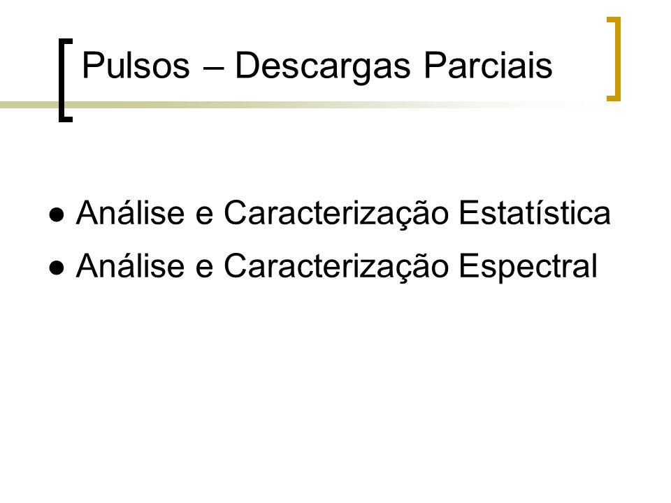 Análise e Caracterização Estatística Análise e Caracterização Espectral Pulsos – Descargas Parciais