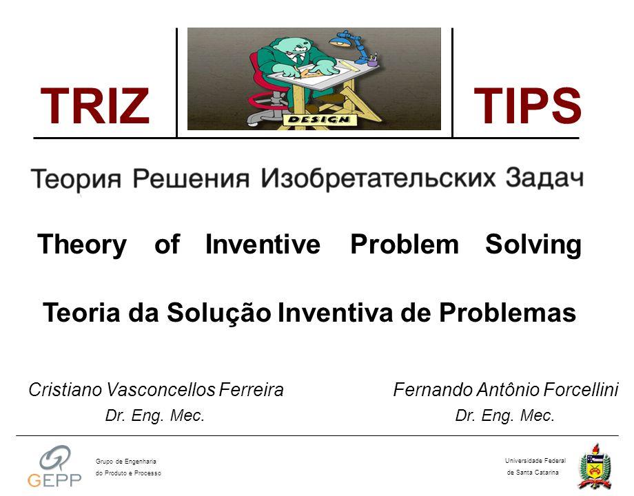 A Teoria da TIPS Passo a Passo Identificar o Problema de Projeto Formular o Problema sob a Abordagem da TIPS Determinar os Parâmetros de Engenharia Buscar uma Solução Análoga (Princípio Inventivo) Adaptar a Solução Análoga ao Projeto em Questão T E O R I A D A S O L U Ç Ã O D E P R O B L E M A S I N V E N T I V O S