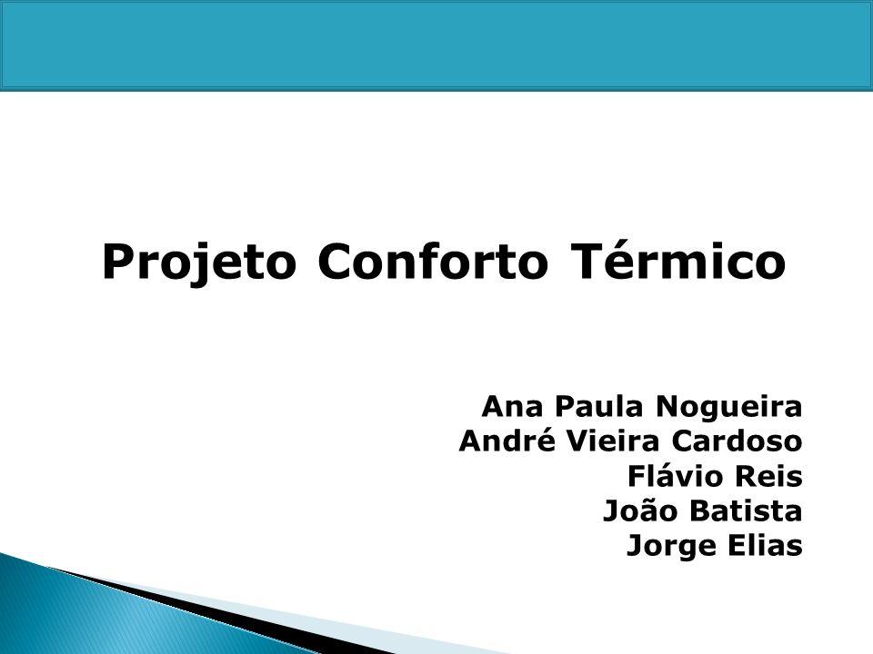 Projeto Conforto Térmico Ana Paula Nogueira André Vieira Cardoso Flávio Reis João Batista Jorge Elias