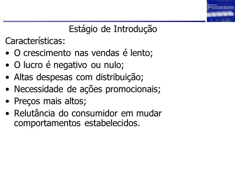 Estágio de Introdução Características: O crescimento nas vendas é lento; O lucro é negativo ou nulo; Altas despesas com distribuição; Necessidade de a