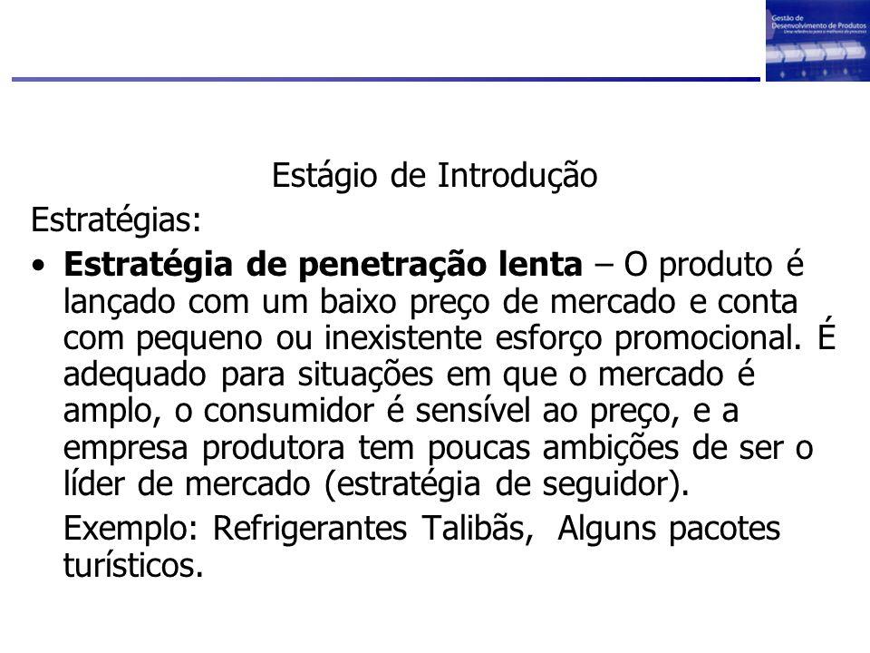Estágio de Introdução Estratégias: Estratégia de penetração lenta – O produto é lançado com um baixo preço de mercado e conta com pequeno ou inexisten