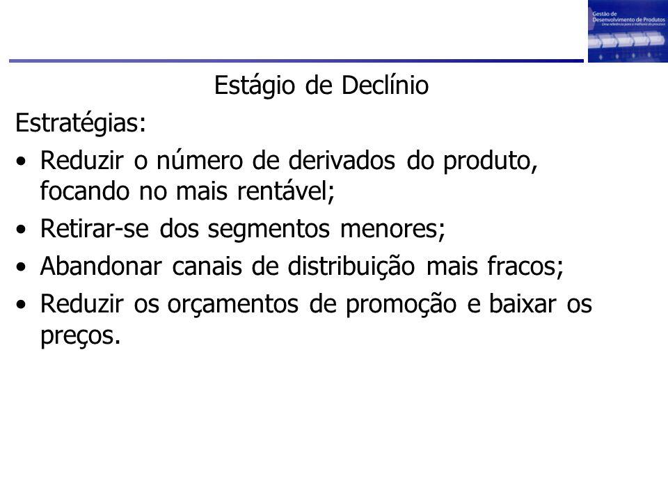 Estágio de Declínio Estratégias: Reduzir o número de derivados do produto, focando no mais rentável; Retirar-se dos segmentos menores; Abandonar canai