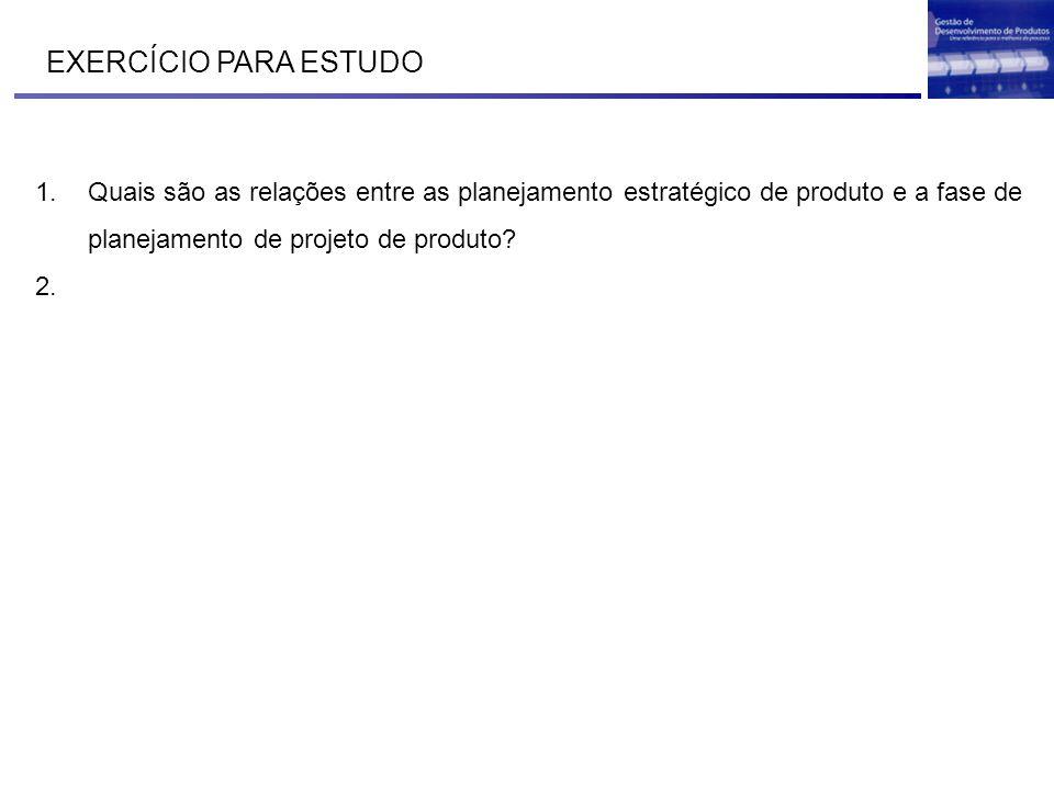 EXERCÍCIO PARA ESTUDO 1.Quais são as relações entre as planejamento estratégico de produto e a fase de planejamento de projeto de produto? 2.
