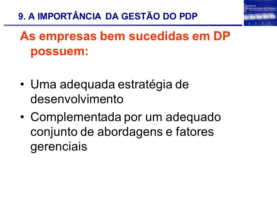 9. A IMPORTÂNCIA DA GESTÃO DO PDP As empresas bem sucedidas em DP possuem: Uma adequada estratégia de desenvolvimento Complementada por um adequado co