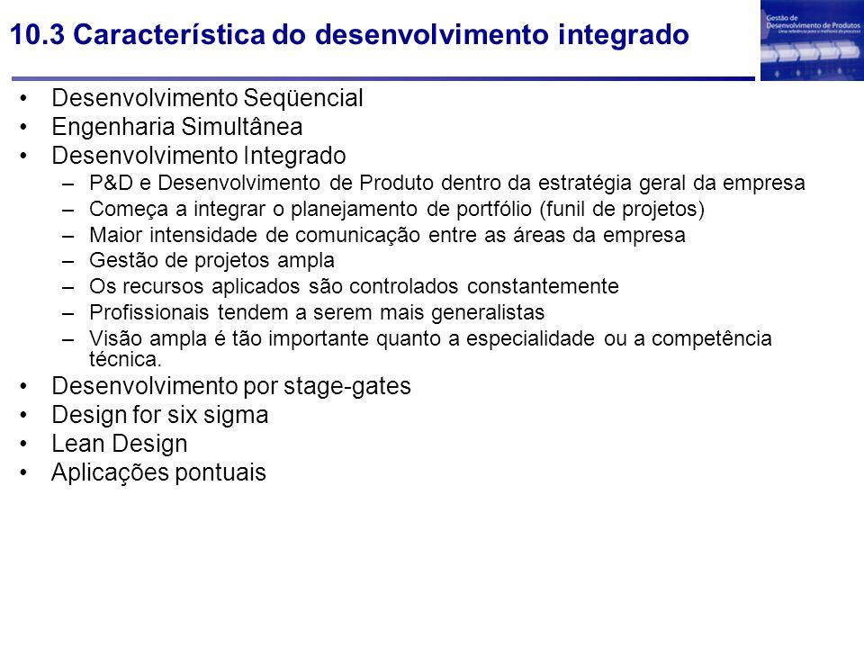 10.3 Característica do desenvolvimento integrado Desenvolvimento Seqüencial Engenharia Simultânea Desenvolvimento Integrado –P&D e Desenvolvimento de