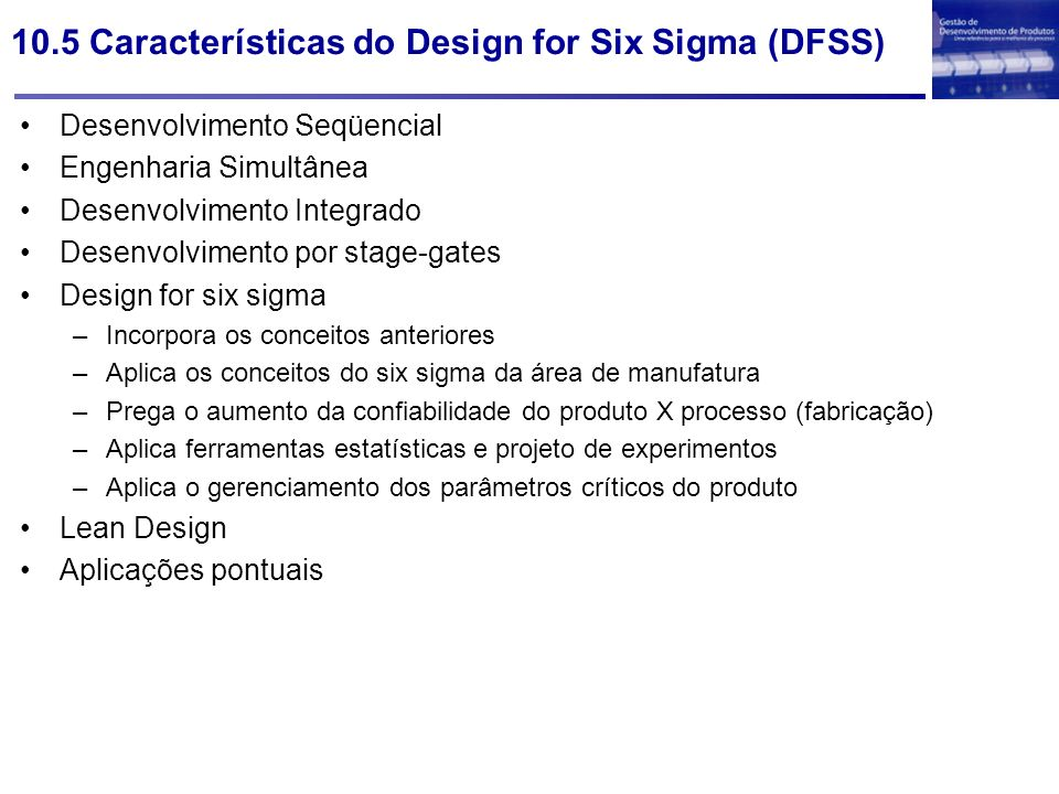 10.5 Características do Design for Six Sigma (DFSS) Desenvolvimento Seqüencial Engenharia Simultânea Desenvolvimento Integrado Desenvolvimento por sta