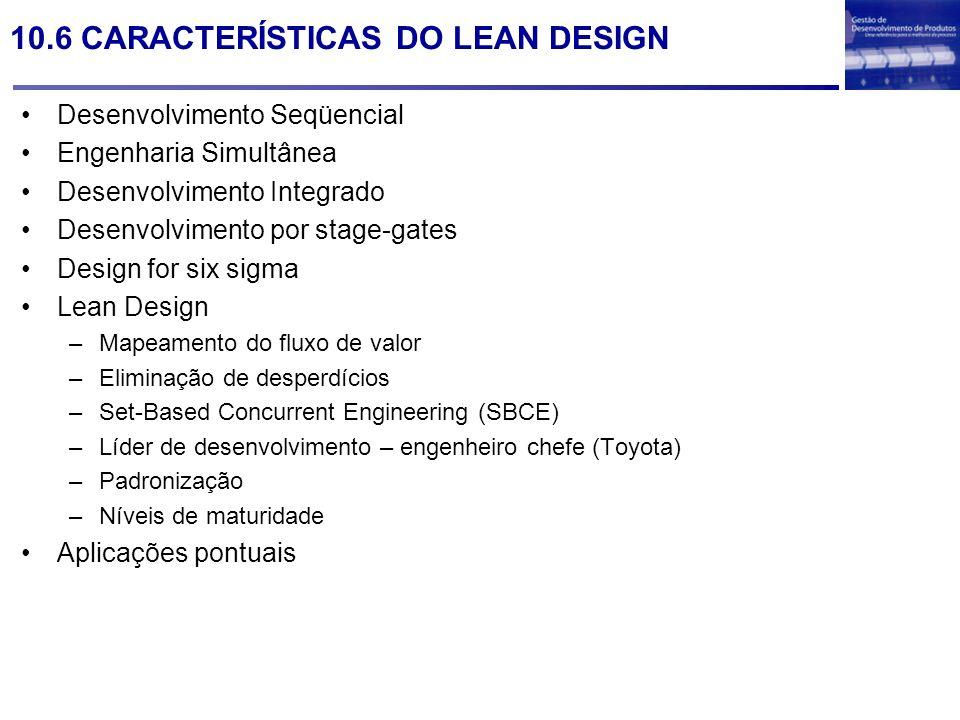 10.6 CARACTERÍSTICAS DO LEAN DESIGN Desenvolvimento Seqüencial Engenharia Simultânea Desenvolvimento Integrado Desenvolvimento por stage-gates Design