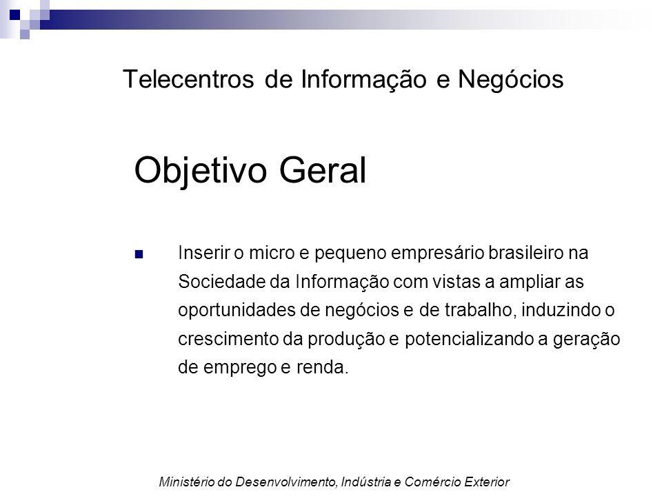 Telecentros de Informação e Negócios Objetivo Geral Inserir o micro e pequeno empresário brasileiro na Sociedade da Informação com vistas a ampliar as