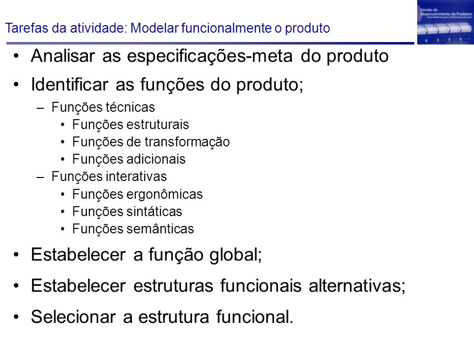 Tarefas da atividade: Modelar funcionalmente o produto Analisar as especificações-meta do produto Identificar as funções do produto; –Funções técnicas Funções estruturais Funções de transformação Funções adicionais –Funções interativas Funções ergonômicas Funções sintáticas Funções semânticas Estabelecer a função global; Estabelecer estruturas funcionais alternativas; Selecionar a estrutura funcional.