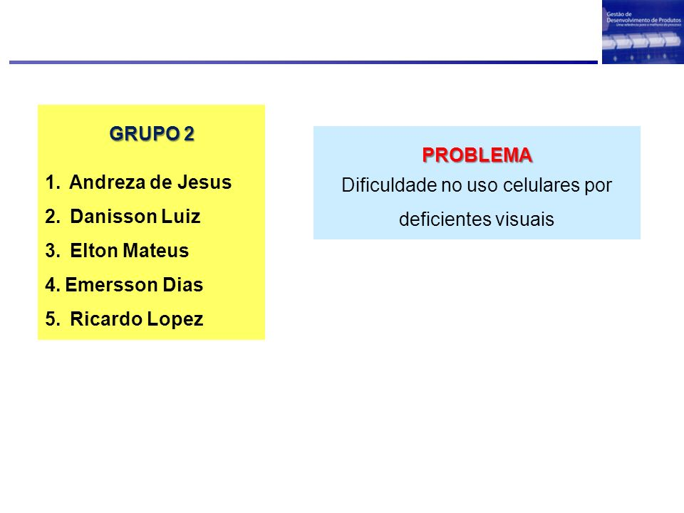 GRUPO 2 1. Andreza de Jesus 2. Danisson Luiz 3. Elton Mateus 4.Emersson Dias 5. Ricardo Lopez PROBLEMA Dificuldade no uso celulares por deficientes vi