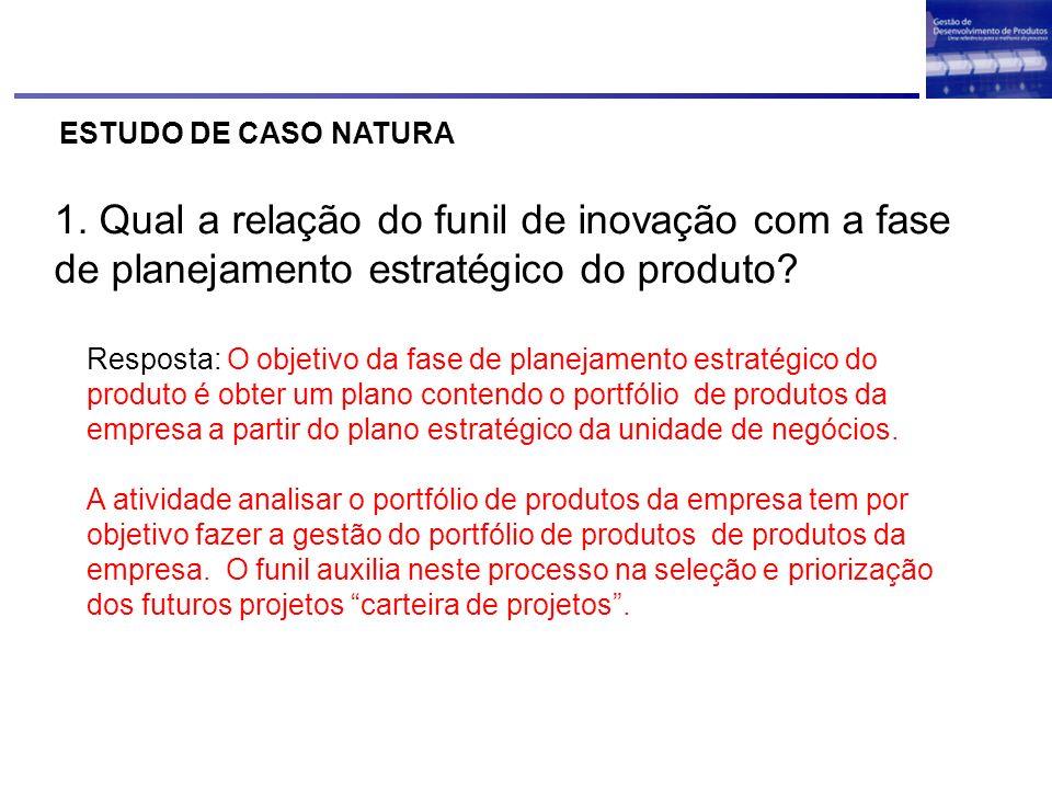 ESTUDO DE CASO NATURA 1. Qual a relação do funil de inovação com a fase de planejamento estratégico do produto? Resposta: O objetivo da fase de planej