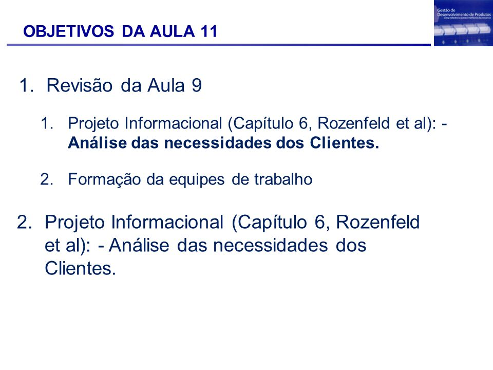 OBJETIVOS DA AULA 11 1.Revisão da Aula 9 1.Projeto Informacional (Capítulo 6, Rozenfeld et al): - Análise das necessidades dos Clientes. 2.Formação da
