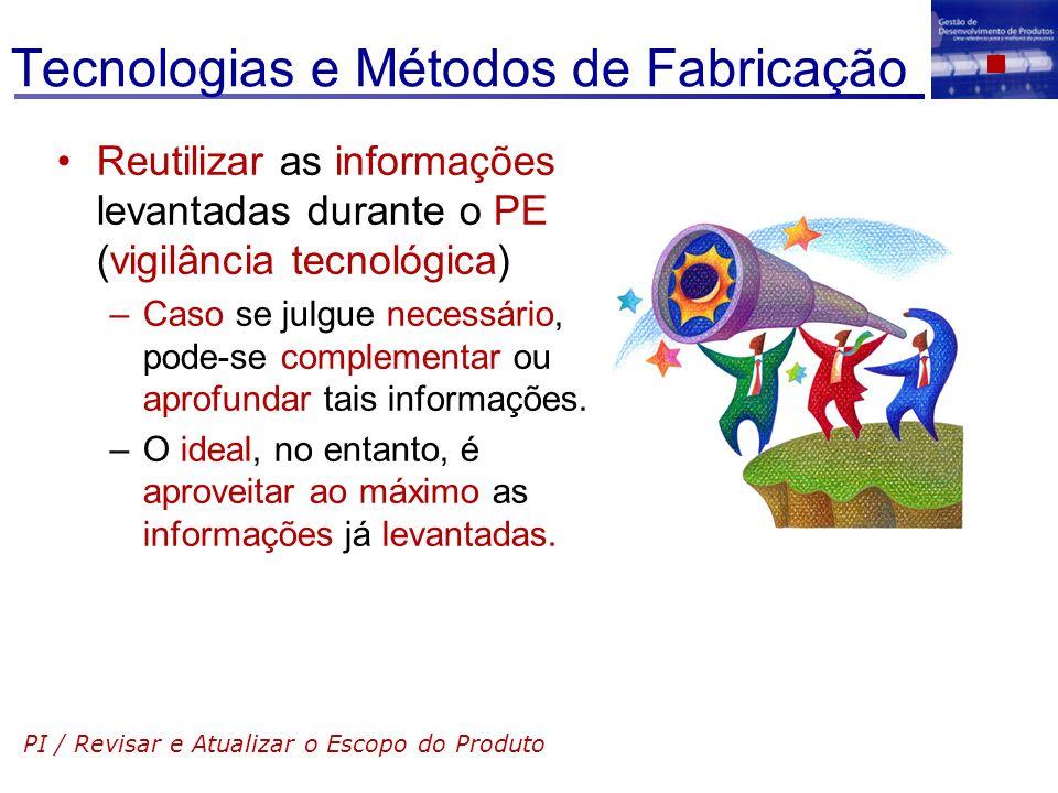 Tecnologias e Métodos de Fabricação Reutilizar as informações levantadas durante o PE (vigilância tecnológica) –Caso se julgue necessário, pode-se com