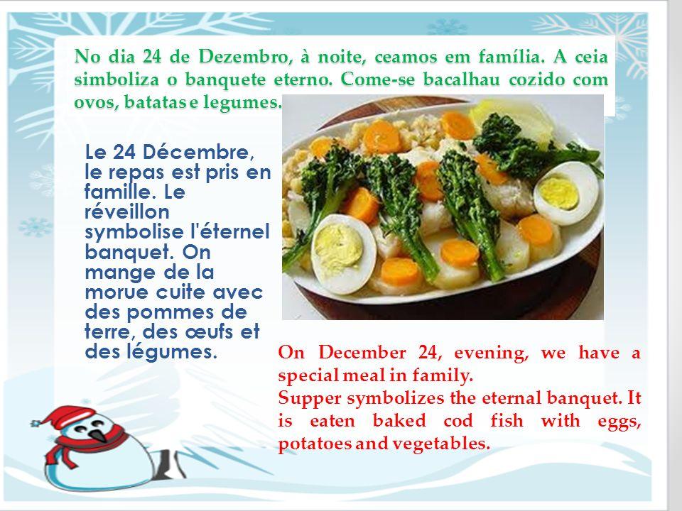 No dia 24 de Dezembro, à noite, ceamos em família. A ceia simboliza o banquete eterno. Come-se bacalhau cozido com ovos, batatas e legumes. Le 24 Déce
