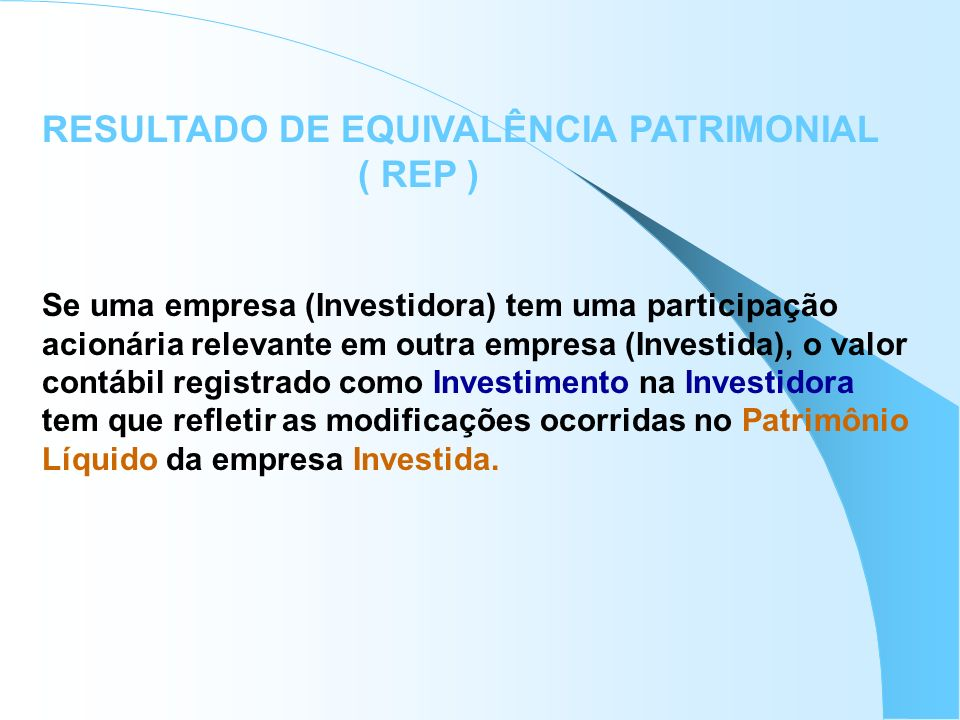 RESULTADO DE EQUIVALÊNCIA PATRIMONIAL ( REP ) Se uma empresa (Investidora) tem uma participação acionária relevante em outra empresa (Investida), o va