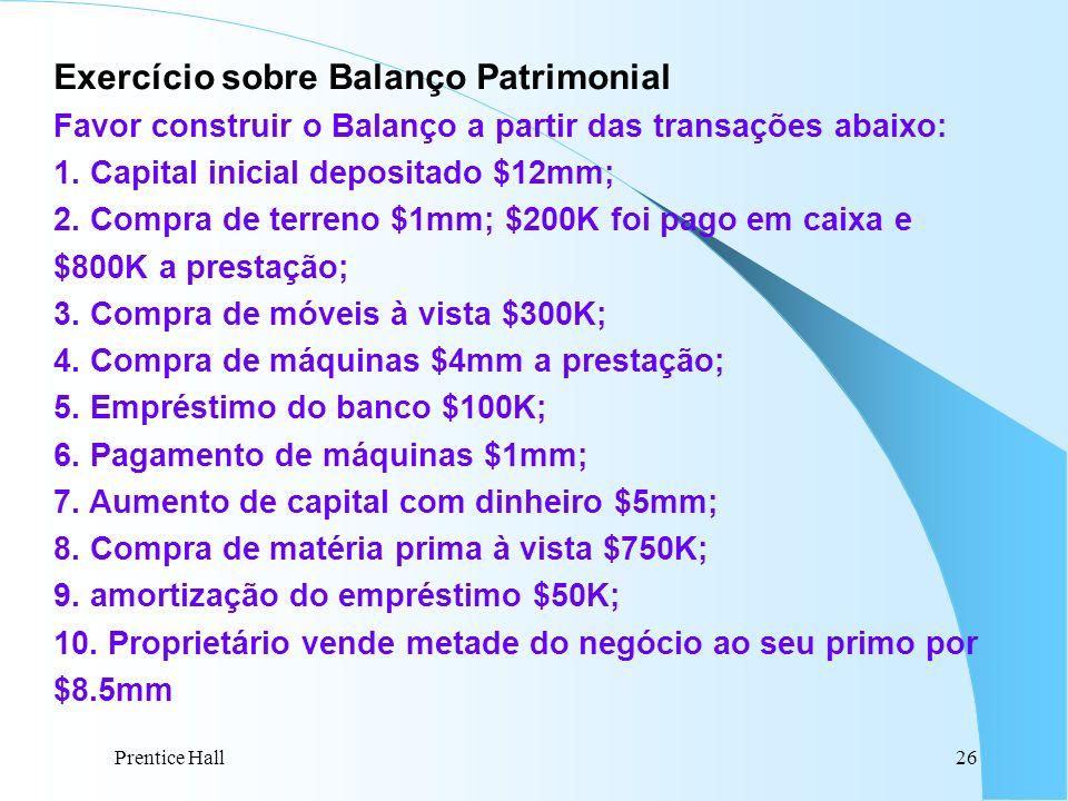 Prentice Hall26 Exercício sobre Balanço Patrimonial Favor construir o Balanço a partir das transações abaixo: 1. Capital inicial depositado $12mm; 2.