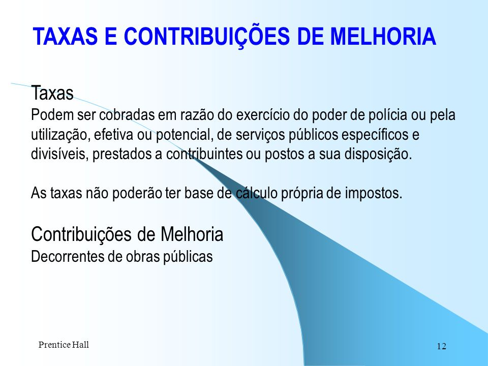 12 TAXAS E CONTRIBUIÇÕES DE MELHORIA Taxas Podem ser cobradas em razão do exercício do poder de polícia ou pela utilização, efetiva ou potencial, de s