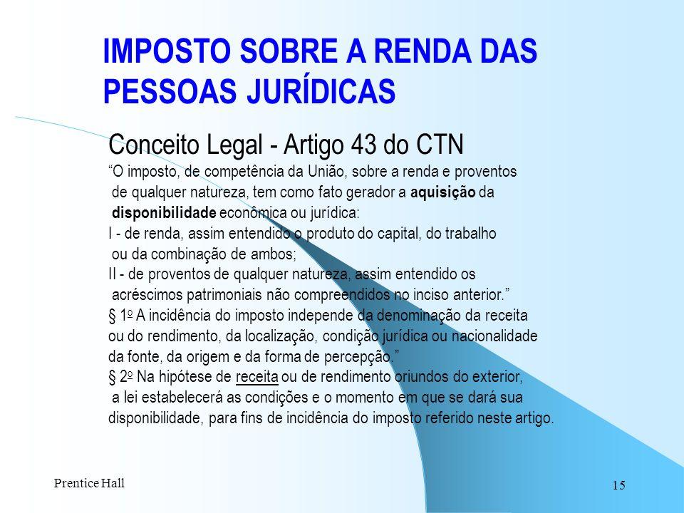 15 IMPOSTO SOBRE A RENDA DAS PESSOAS JURÍDICAS Conceito Legal - Artigo 43 do CTN O imposto, de competência da União, sobre a renda e proventos de qual