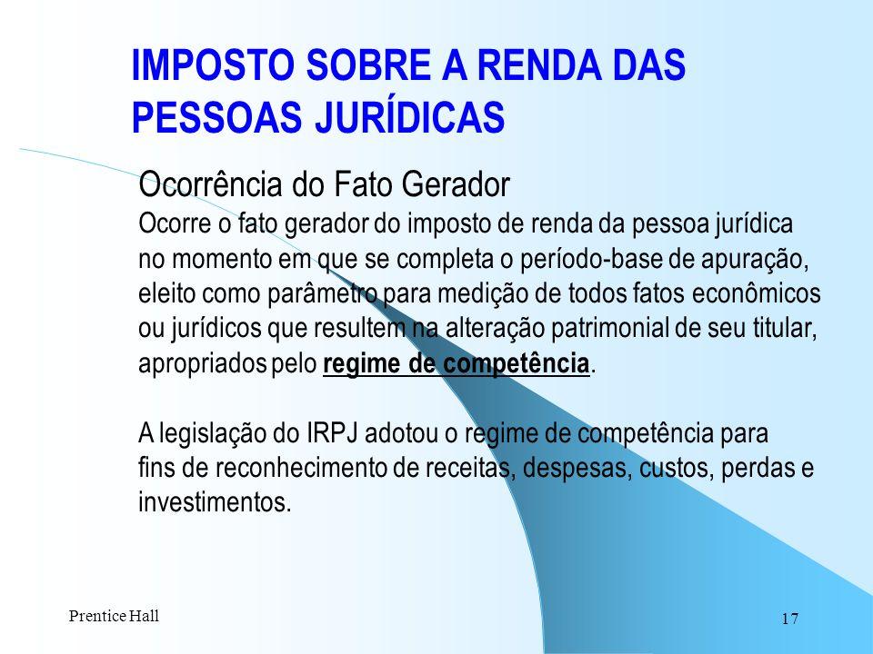 17 IMPOSTO SOBRE A RENDA DAS PESSOAS JURÍDICAS Ocorrência do Fato Gerador Ocorre o fato gerador do imposto de renda da pessoa jurídica no momento em q