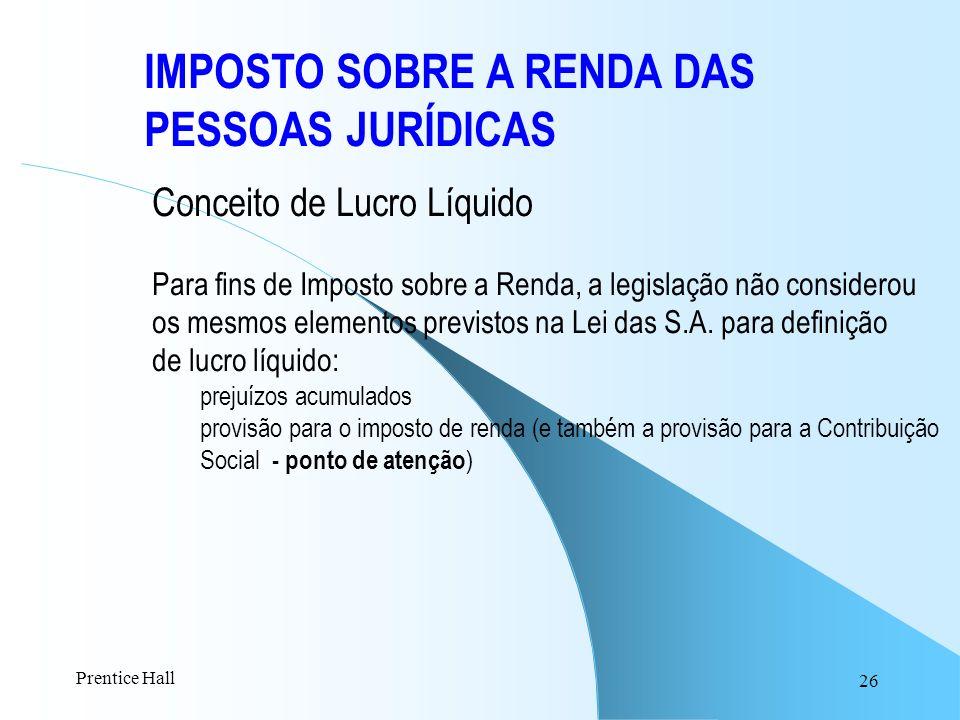 26 IMPOSTO SOBRE A RENDA DAS PESSOAS JURÍDICAS Conceito de Lucro Líquido Para fins de Imposto sobre a Renda, a legislação não considerou os mesmos ele