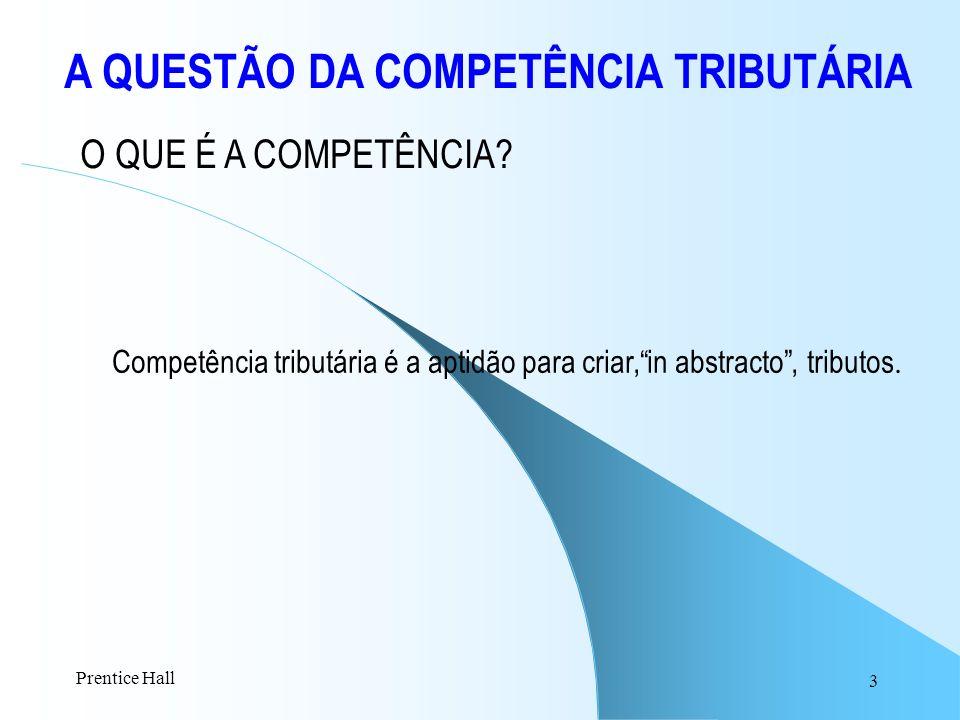 3 A QUESTÃO DA COMPETÊNCIA TRIBUTÁRIA Competência tributária é a aptidão para criar,in abstracto, tributos. O QUE É A COMPETÊNCIA? Prentice Hall