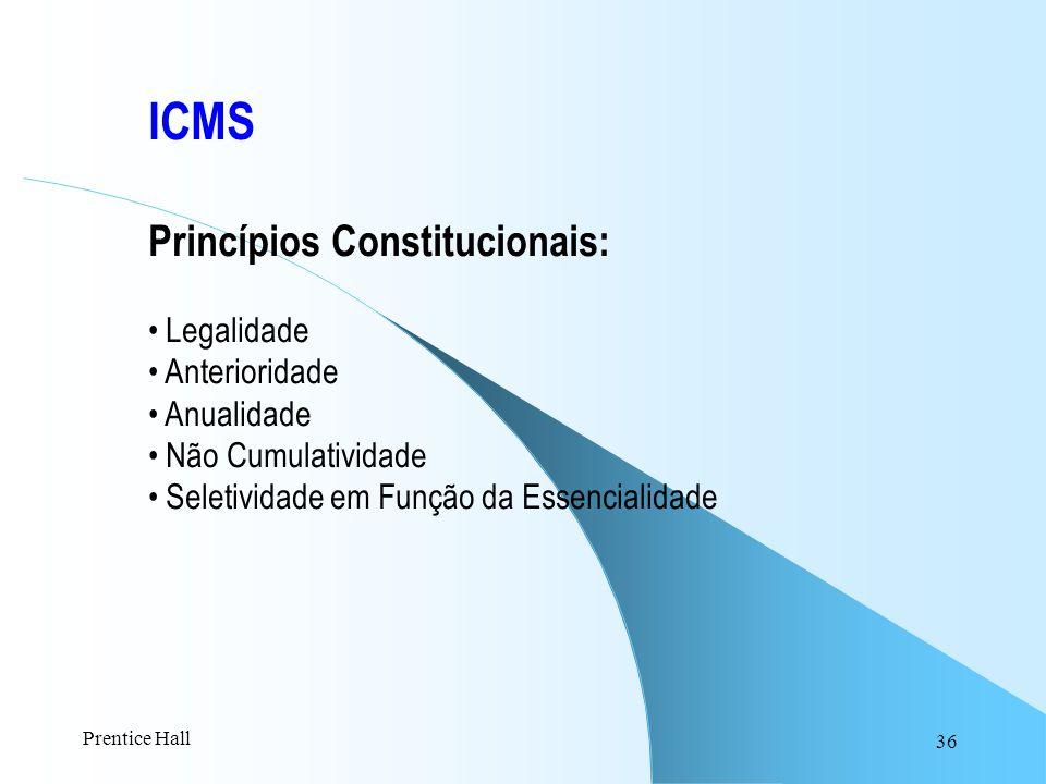 36 ICMS Princípios Constitucionais: Legalidade Anterioridade Anualidade Não Cumulatividade Seletividade em Função da Essencialidade Prentice Hall