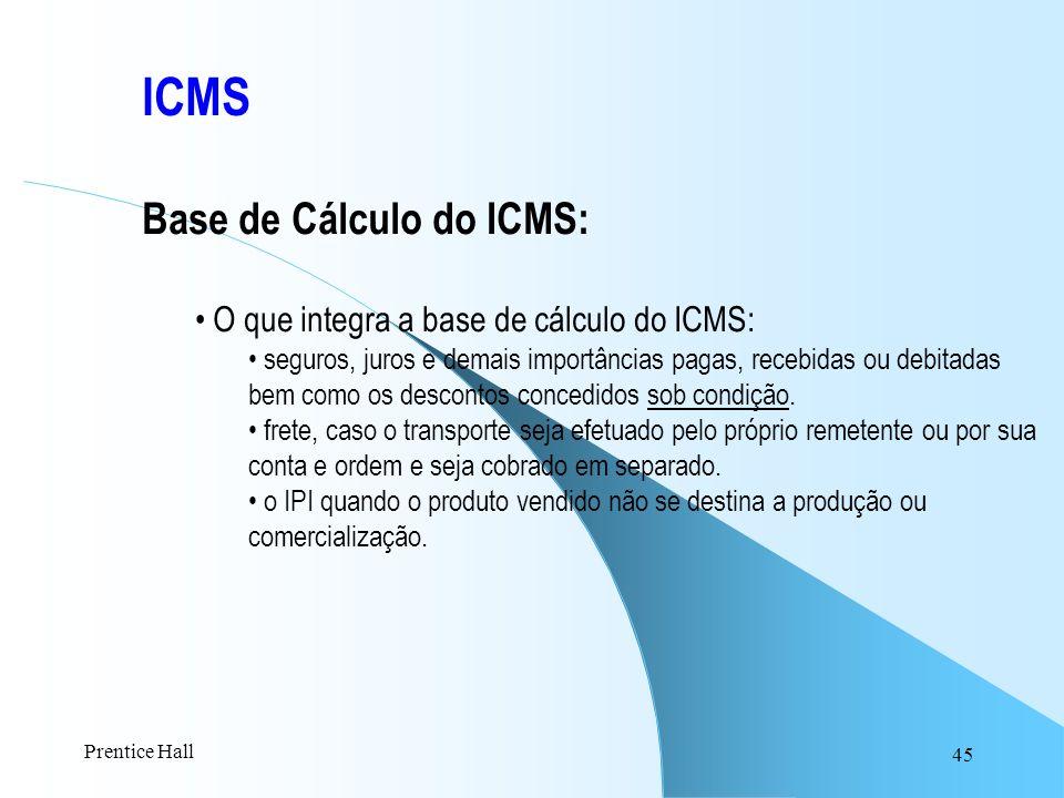45 ICMS Base de Cálculo do ICMS: O que integra a base de cálculo do ICMS: seguros, juros e demais importâncias pagas, recebidas ou debitadas bem como
