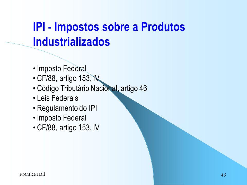 46 IPI - Impostos sobre a Produtos Industrializados Imposto Federal CF/88, artigo 153, IV Código Tributário Nacional, artigo 46 Leis Federais Regulame