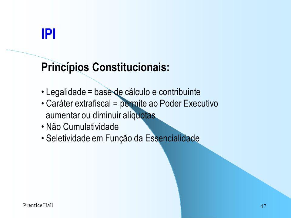 47 IPI Princípios Constitucionais: Legalidade = base de cálculo e contribuinte Caráter extrafiscal = permite ao Poder Executivo aumentar ou diminuir a