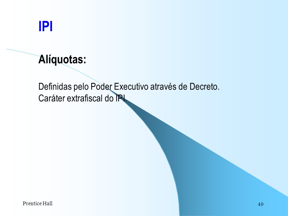 49 IPI Alíquotas: Definidas pelo Poder Executivo através de Decreto. Caráter extrafiscal do IPI. Prentice Hall