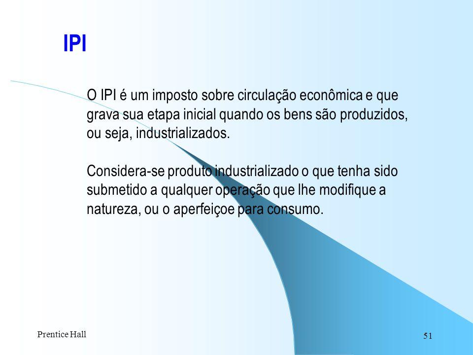 51 IPI O IPI é um imposto sobre circulação econômica e que grava sua etapa inicial quando os bens são produzidos, ou seja, industrializados. Considera