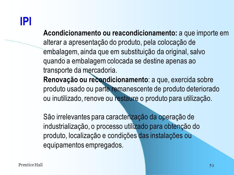 53 IPI Acondicionamento ou reacondicionamento: a que importe em alterar a apresentação do produto, pela colocação de embalagem, ainda que em substitui